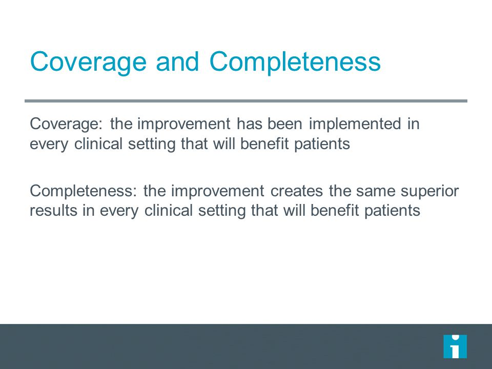 Coverage and Completeness Coverage: the improvement has been implemented in every clinical setting that will benefit patients Completeness: the improvement creates the same superior results in every clinical setting that will benefit patients
