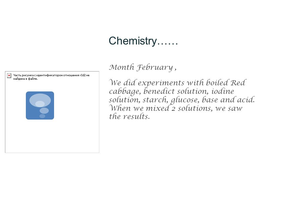 Chemistry…… Month February, We did experiments with boiled Red cabbage, benedict solution, iodine solution, starch, glucose, base and acid.