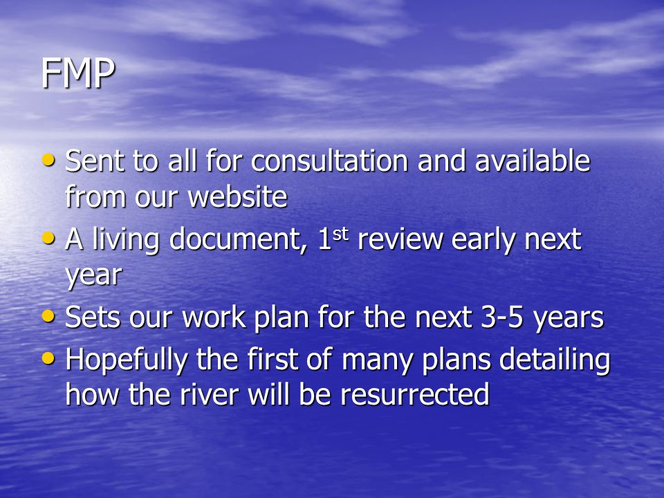 FMP Sent to all for consultation and available from our website Sent to all for consultation and available from our website A living document, 1 st review early next year A living document, 1 st review early next year Sets our work plan for the next 3-5 years Sets our work plan for the next 3-5 years Hopefully the first of many plans detailing how the river will be resurrected Hopefully the first of many plans detailing how the river will be resurrected