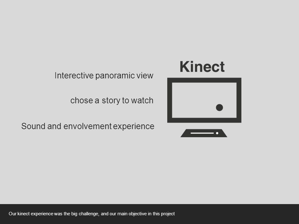 Interective panoramic view chose a story to watch Sound and envolvement experience Our kinect experience was the big challenge, and our main objective