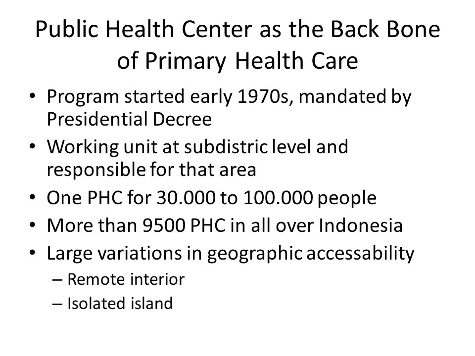 Public Health Center as the Back Bone of Primary Health Care Program started early 1970s, mandated by Presidential Decree Working unit at subdistric l