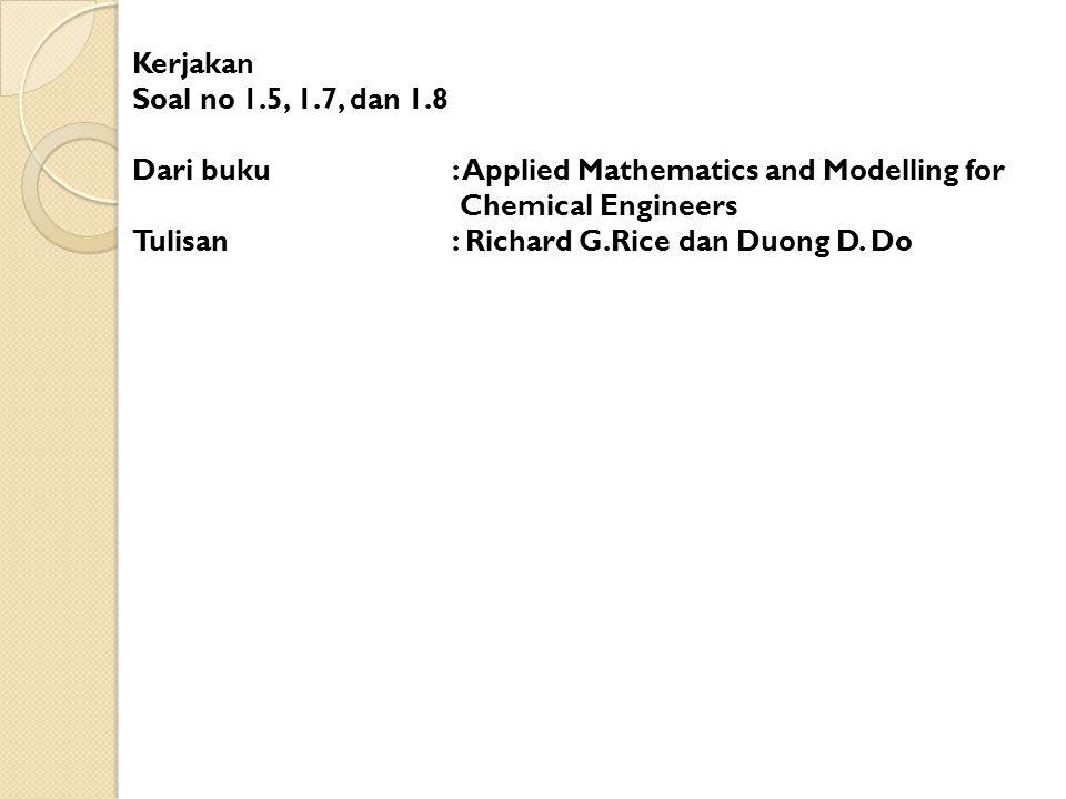 Kerjakan Soal no 1.5, 1.7, dan 1.8 Dari buku : Applied Mathematics and Modelling for Chemical Engineers Tulisan : Richard G.Rice dan Duong D.