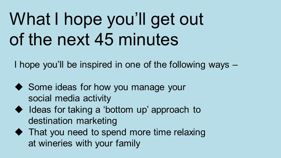 What I hope you'll get out of the next 45 minutes I hope you'll be inspired in one of the following ways –  Some ideas for how you manage your social media activity  Ideas for taking a 'bottom up' approach to destination marketing  That you need to spend more time relaxing at wineries with your family