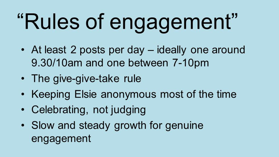 Rules of engagement At least 2 posts per day – ideally one around 9.30/10am and one between 7-10pm The give-give-take rule Keeping Elsie anonymous most of the time Celebrating, not judging Slow and steady growth for genuine engagement