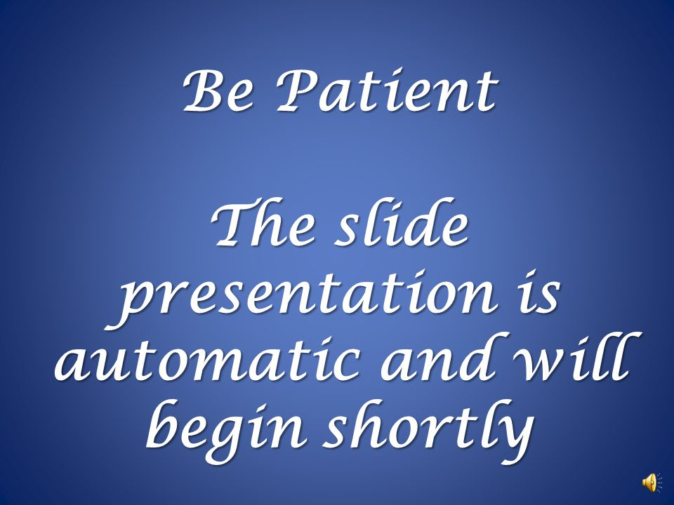 Be Patient The slide presentation is automatic and will begin shortly