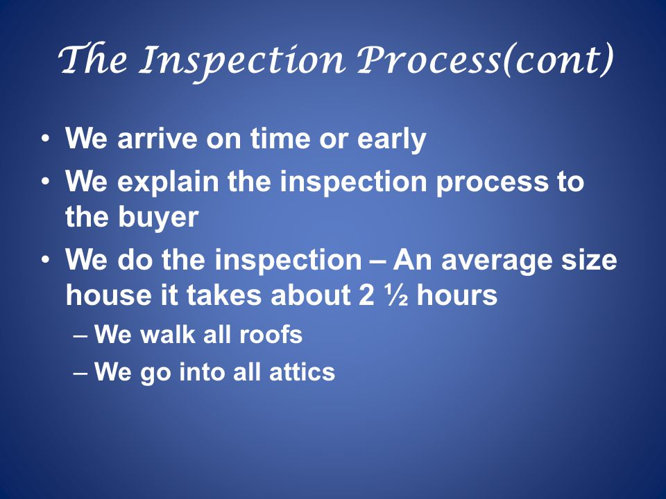 The Inspection Process(cont) We arrive on time or early We explain the inspection process to the buyer We do the inspection – An average size house it takes about 2 ½ hours –We walk all roofs –We go into all attics