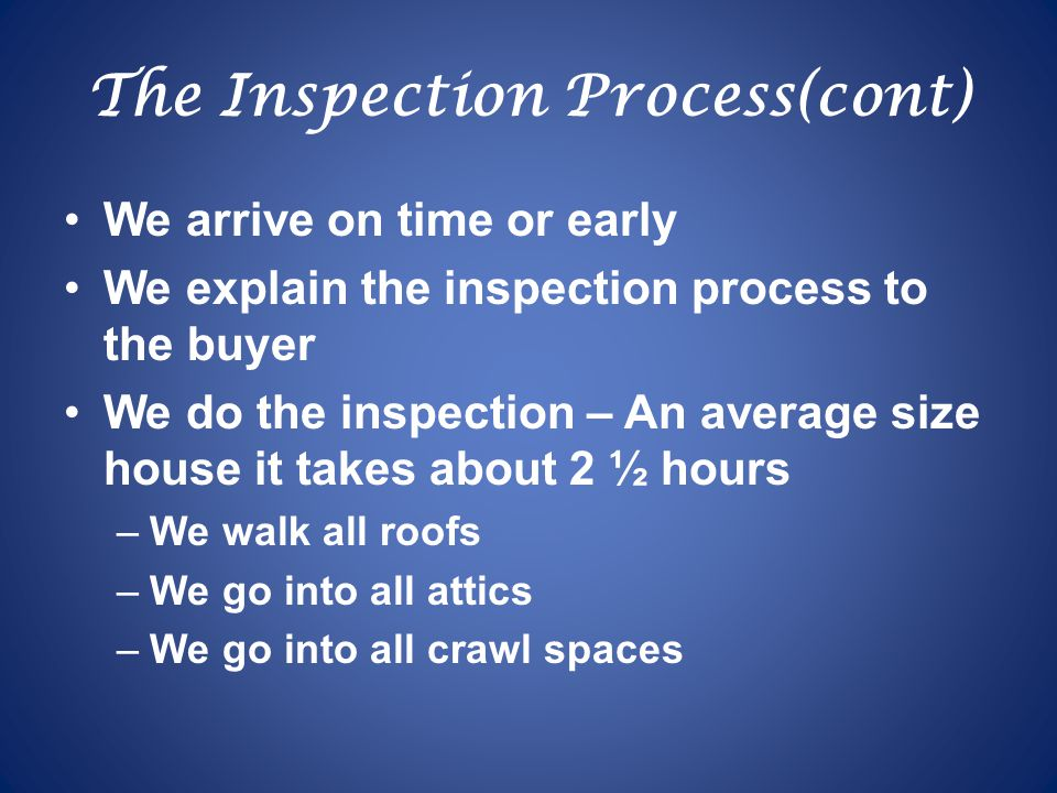 The Inspection Process(cont) We arrive on time or early We explain the inspection process to the buyer We do the inspection – An average size house it takes about 2 ½ hours –We walk all roofs –We go into all attics –We go into all crawl spaces