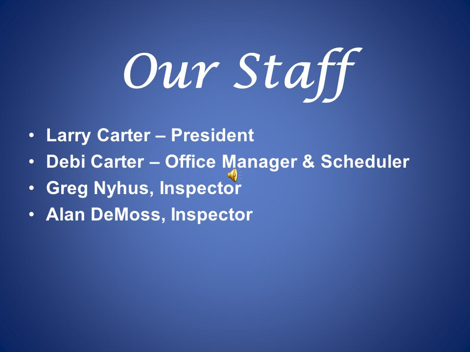 Our Staff Larry Carter – President Debi Carter – Office Manager & Scheduler Greg Nyhus, Inspector Alan DeMoss, Inspector