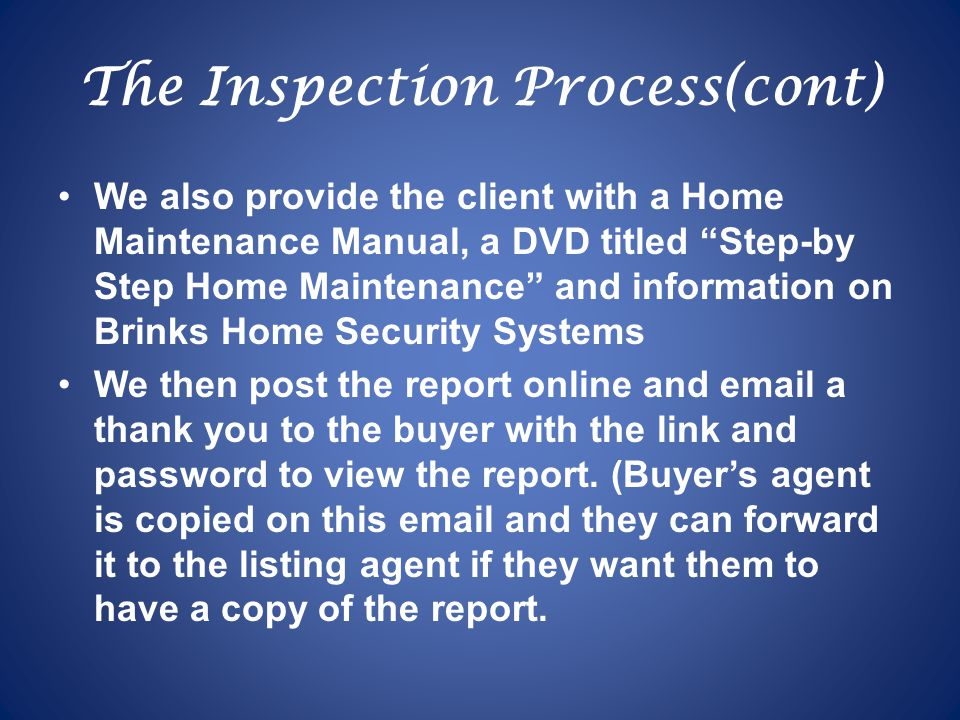 The Inspection Process(cont) We also provide the client with a Home Maintenance Manual, a DVD titled Step-by Step Home Maintenance and information on Brinks Home Security Systems We then post the report online and email a thank you to the buyer with the link and password to view the report.