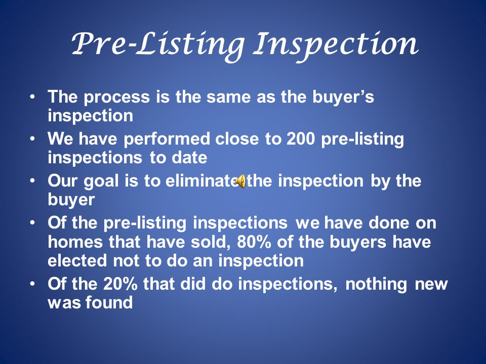 Pre-Listing Inspection The process is the same as the buyer's inspection We have performed close to 200 pre-listing inspections to date Our goal is to eliminate the inspection by the buyer Of the pre-listing inspections we have done on homes that have sold, 80% of the buyers have elected not to do an inspection Of the 20% that did do inspections, nothing new was found