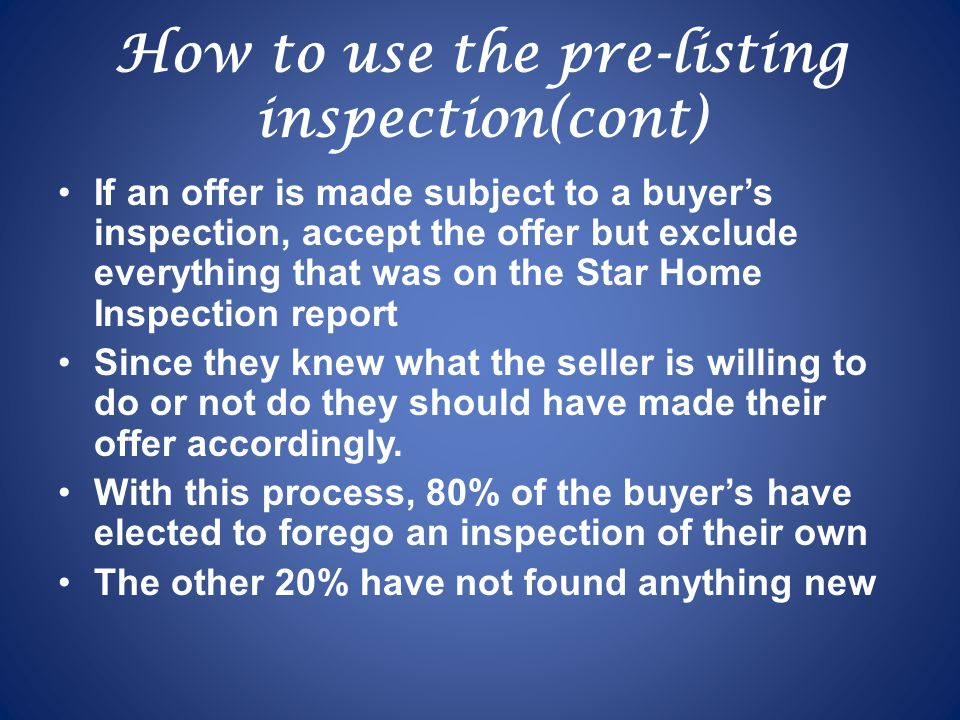 How to use the pre-listing inspection(cont) If an offer is made subject to a buyer's inspection, accept the offer but exclude everything that was on the Star Home Inspection report Since they knew what the seller is willing to do or not do they should have made their offer accordingly.