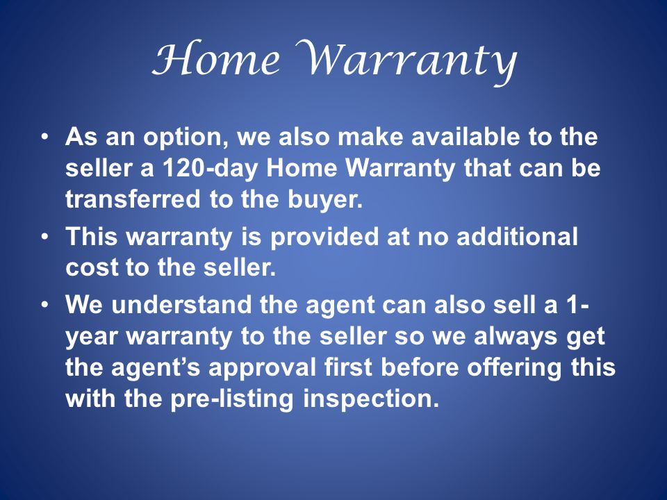 Home Warranty As an option, we also make available to the seller a 120-day Home Warranty that can be transferred to the buyer.