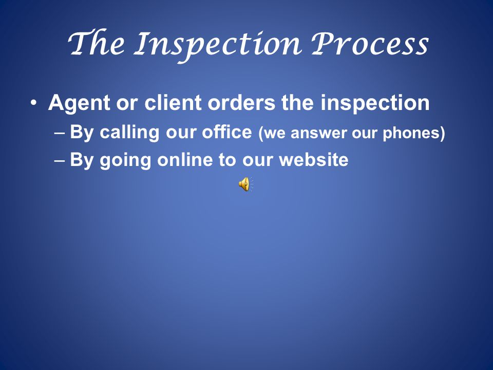 The Inspection Process Agent or client orders the inspection –By calling our office (we answer our phones) –By going online to our website