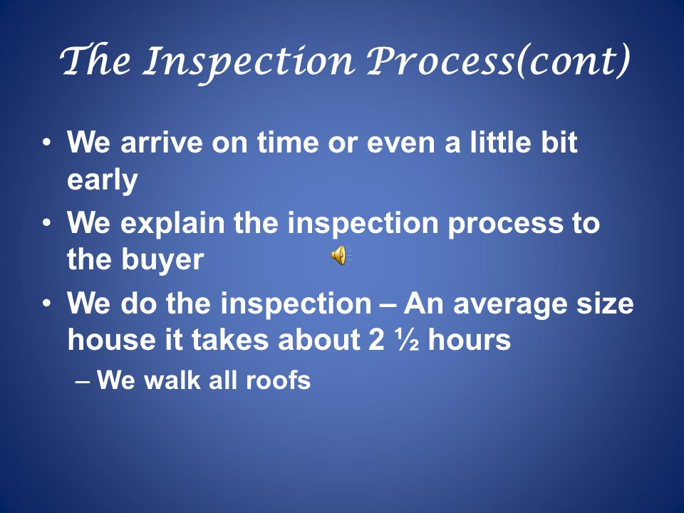 The Inspection Process(cont) We arrive on time or even a little bit early We explain the inspection process to the buyer We do the inspection – An average size house it takes about 2 ½ hours –We walk all roofs