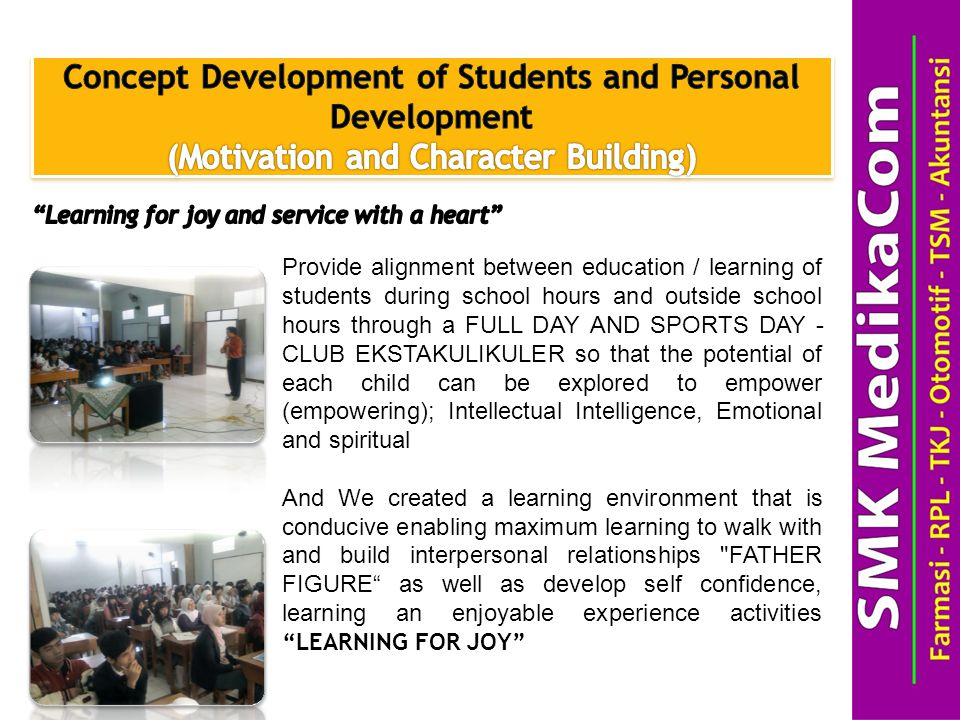 Provide alignment between education / learning of students during school hours and outside school hours through a FULL DAY AND SPORTS DAY - CLUB EKSTAKULIKULER so that the potential of each child can be explored to empower (empowering); Intellectual Intelligence, Emotional and spiritual And We created a learning environment that is conducive enabling maximum learning to walk with and build interpersonal relationships FATHER FIGURE as well as develop self confidence, learning an enjoyable experience activities LEARNING FOR JOY