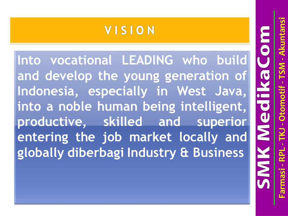 Into vocational LEADING who build and develop the young generation of Indonesia, especially in West Java, into a noble human being intelligent, productive, skilled and superior entering the job market locally and globally diberbagi Industry & Business