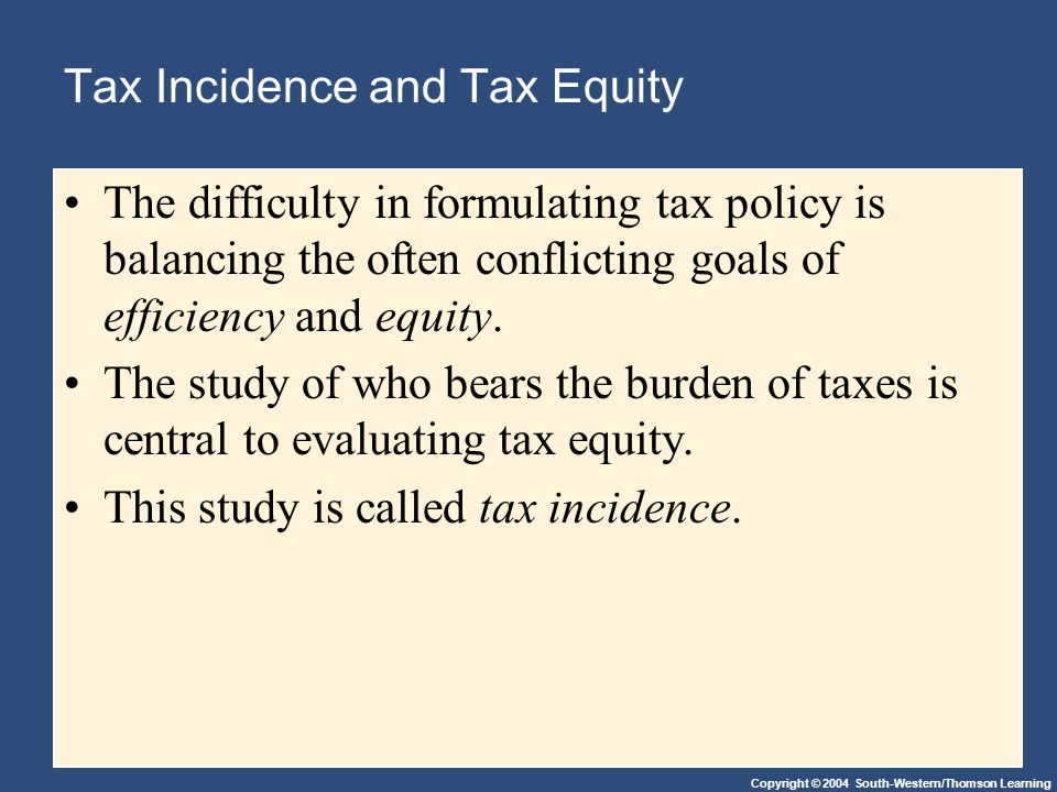 Copyright © 2004 South-Western/Thomson Learning Tax Incidence and Tax Equity The difficulty in formulating tax policy is balancing the often conflicting goals of efficiency and equity.