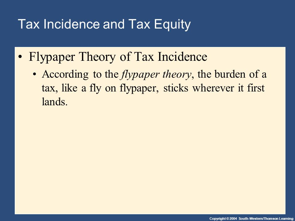 Copyright © 2004 South-Western/Thomson Learning Tax Incidence and Tax Equity Flypaper Theory of Tax Incidence According to the flypaper theory, the burden of a tax, like a fly on flypaper, sticks wherever it first lands.
