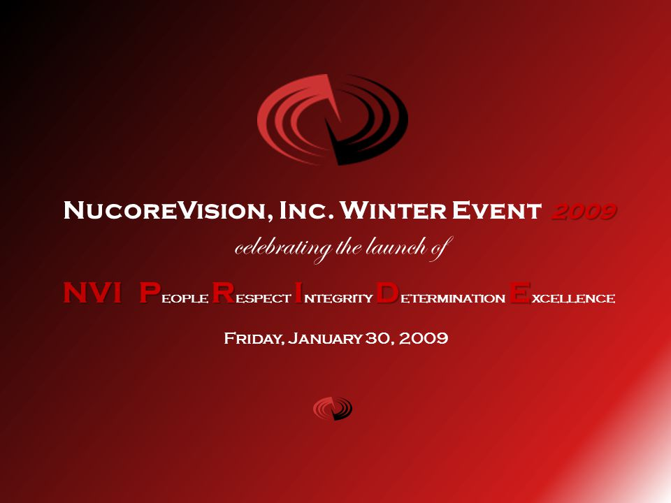 2009 NucoreVision, Inc. Winter Event 2009 celebrating the launch of NVIPRIDE NVI P eople R espect I ntegrity D etermination E xcellence Friday, Januar
