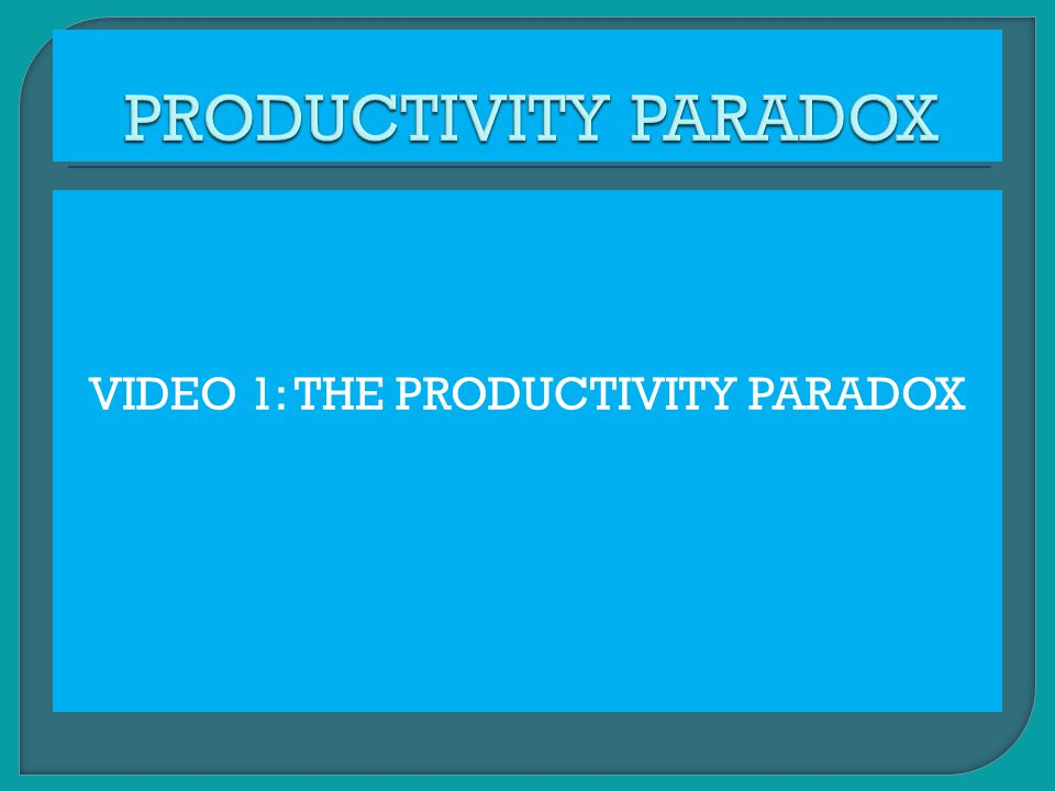 VIDEO 1: THE PRODUCTIVITY PARADOX