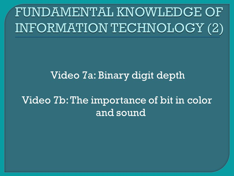 Video 7a: Binary digit depth Video 7b: The importance of bit in color and sound