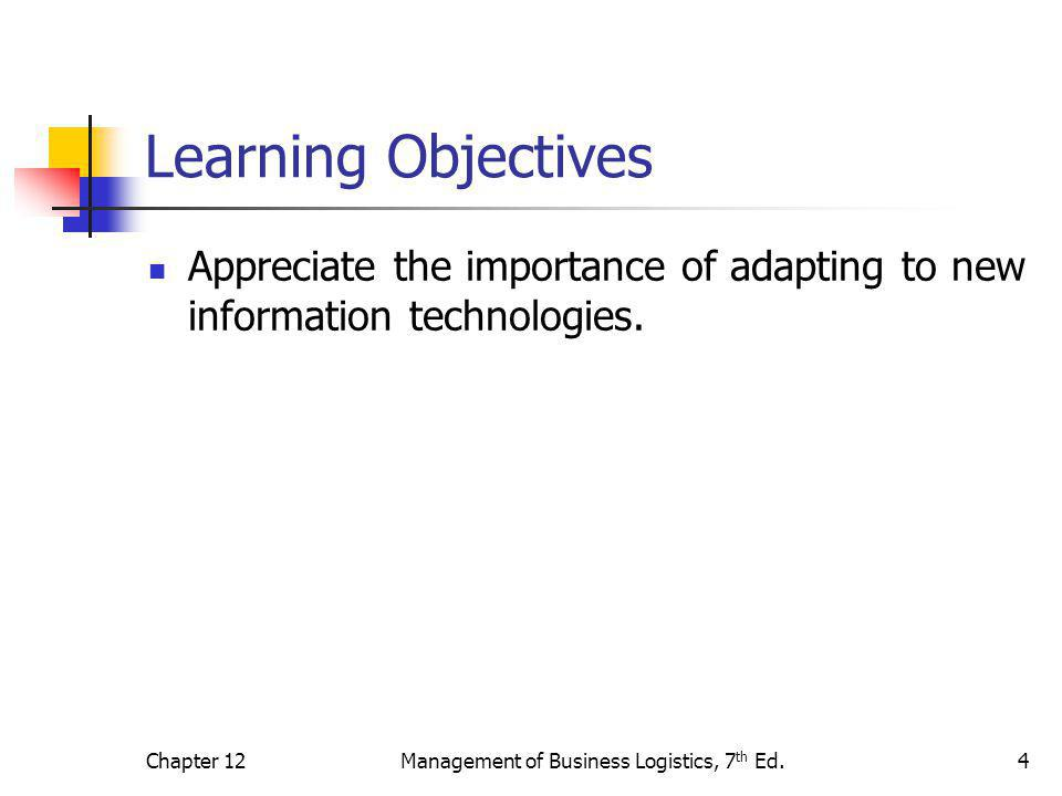 Chapter 12Management of Business Logistics, 7 th Ed.4 Learning Objectives Appreciate the importance of adapting to new information technologies.