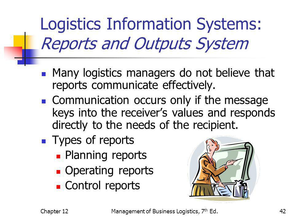 Chapter 12Management of Business Logistics, 7 th Ed.42 Logistics Information Systems: Reports and Outputs System Many logistics managers do not believ