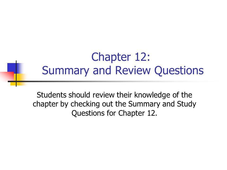 Chapter 12: Summary and Review Questions Students should review their knowledge of the chapter by checking out the Summary and Study Questions for Cha