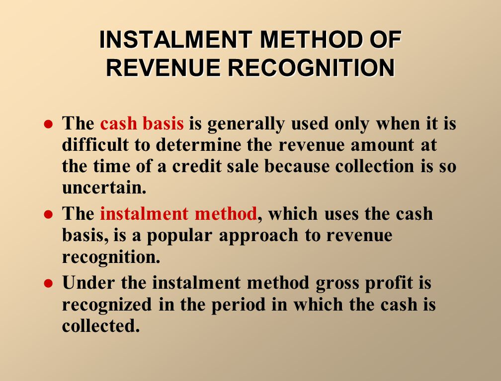 INSTALMENT METHOD OF REVENUE RECOGNITION The cash basis is generally used only when it is difficult to determine the revenue amount at thetime of a cr
