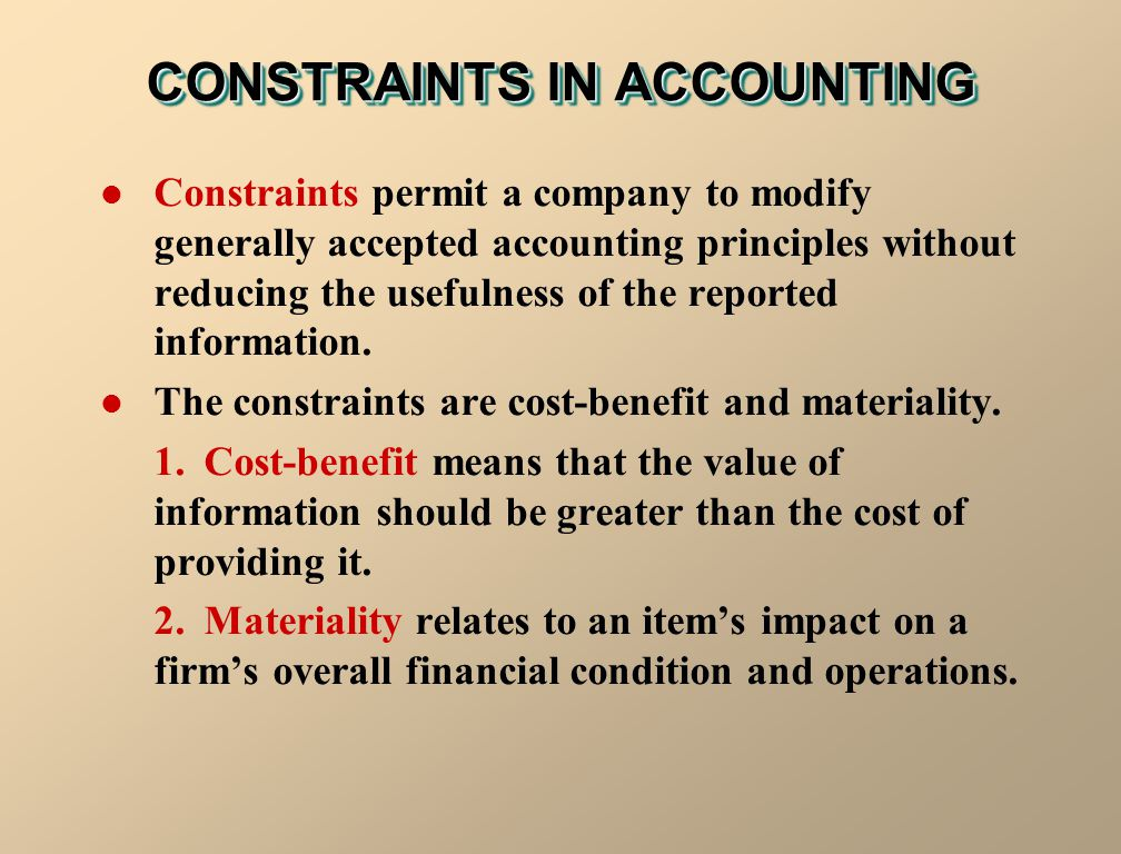 CONSTRAINTS IN ACCOUNTING Constraints permit a company to modify generally accepted accounting principles without reducing the usefulness of the repor