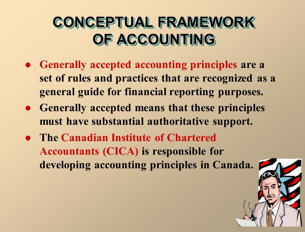 CONCEPTUAL FRAMEWORK OF ACCOUNTING Generally accepted accounting principles are a set of rules and practices that are recognized as a general guide fo