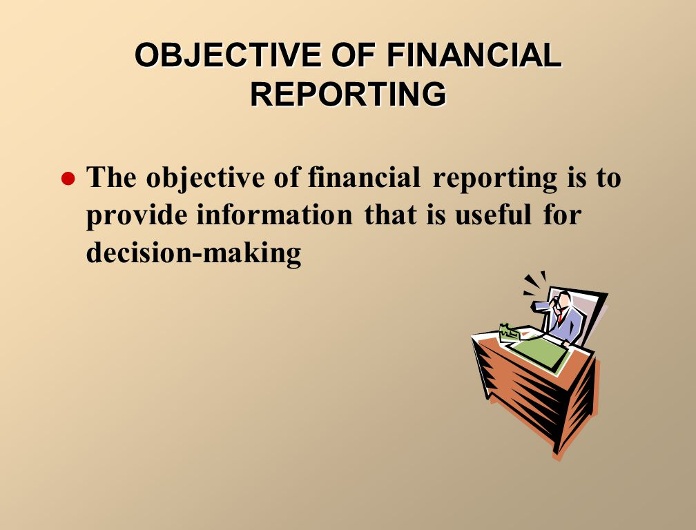 OBJECTIVE OF FINANCIAL REPORTING The objective of financial reporting is to provide information that is useful for decision-making