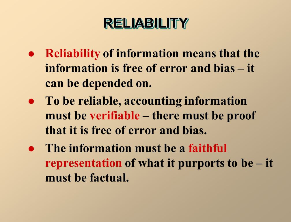 RELIABILITYRELIABILITY Reliability of information means that the information is free of error and bias – it can be depended on. To be reliable, accoun
