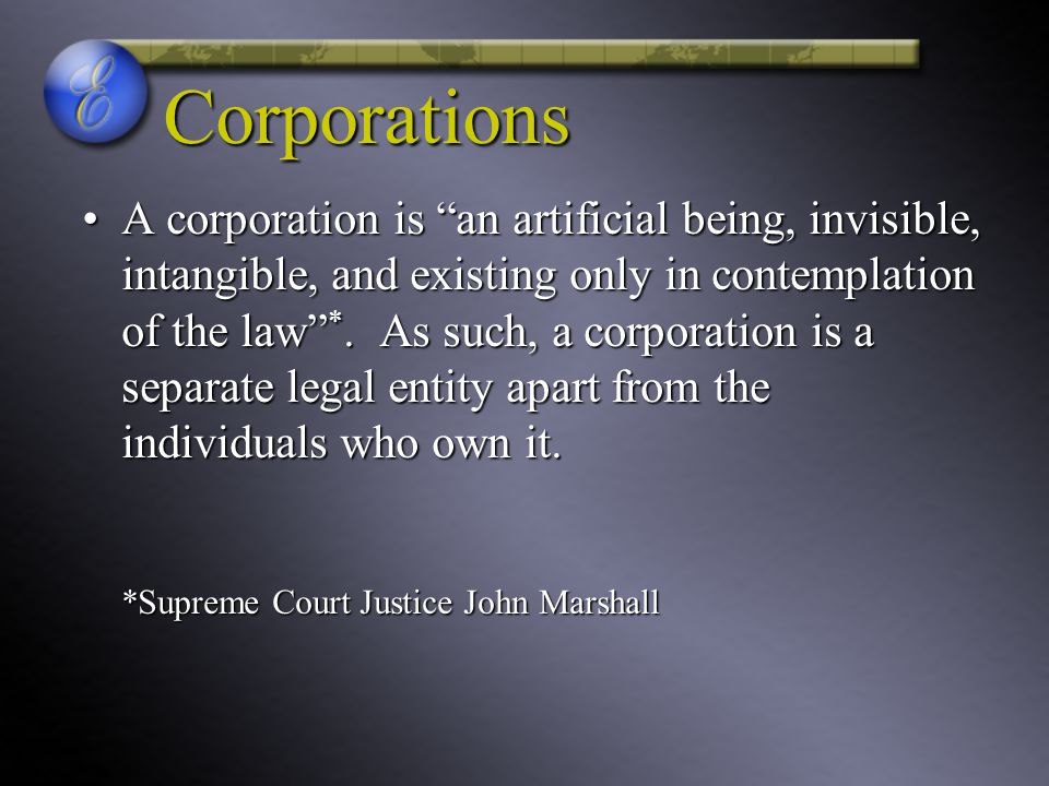 Corporations A corporation is an artificial being, invisible, intangible, and existing only in contemplation of the law *.
