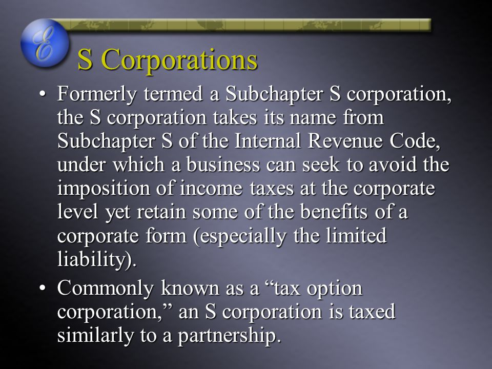 S Corporations Formerly termed a Subchapter S corporation, the S corporation takes its name from Subchapter S of the Internal Revenue Code, under which a business can seek to avoid the imposition of income taxes at the corporate level yet retain some of the benefits of a corporate form (especially the limited liability).Formerly termed a Subchapter S corporation, the S corporation takes its name from Subchapter S of the Internal Revenue Code, under which a business can seek to avoid the imposition of income taxes at the corporate level yet retain some of the benefits of a corporate form (especially the limited liability).