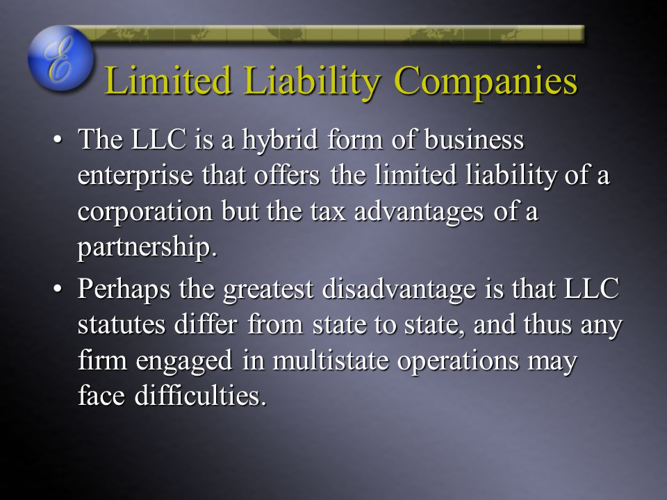 Limited Liability Companies The LLC is a hybrid form of business enterprise that offers the limited liability of a corporation but the tax advantages of a partnership.The LLC is a hybrid form of business enterprise that offers the limited liability of a corporation but the tax advantages of a partnership.