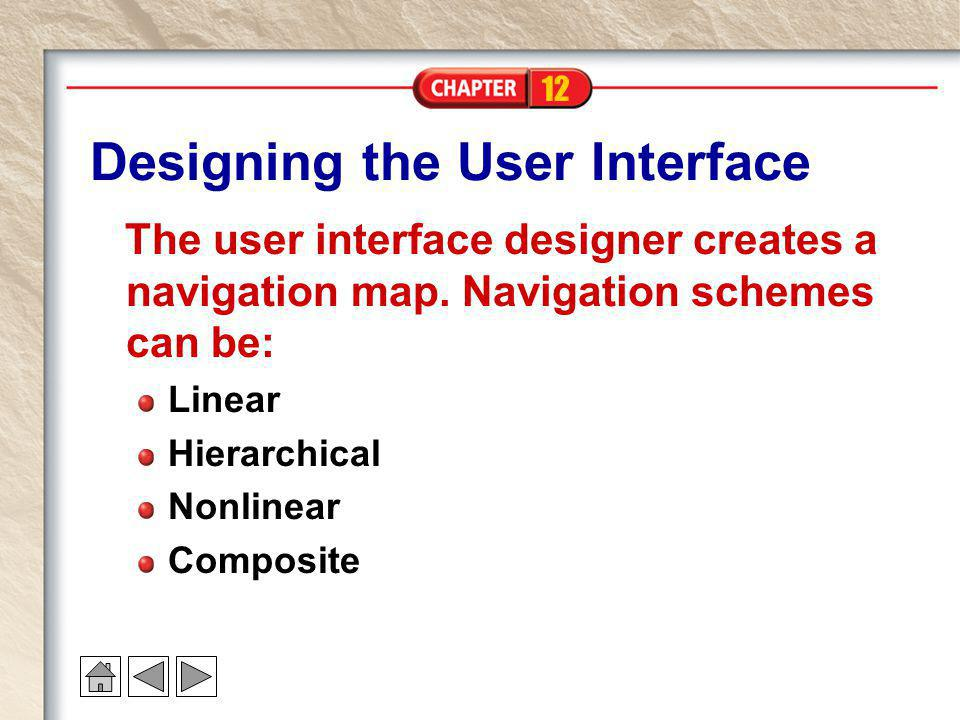 12 Designing the User Interface The user interface designer creates a navigation map. Navigation schemes can be: Linear Hierarchical Nonlinear Composi