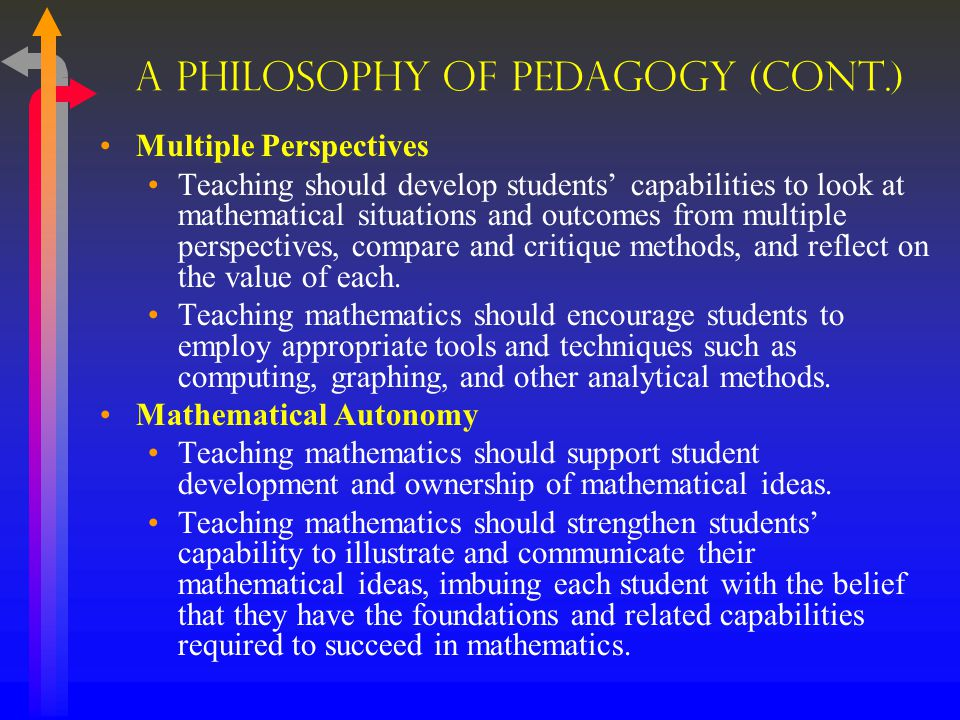A Philosophy Of Pedagogy (cont.) Multiple Perspectives Teaching should develop students' capabilities to look at mathematical situations and outcomes from multiple perspectives, compare and critique methods, and reflect on the value of each.