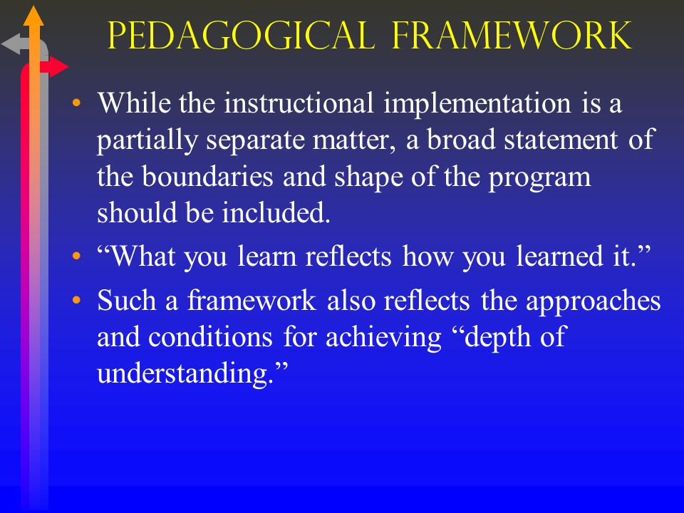 Pedagogical Framework While the instructional implementation is a partially separate matter, a broad statement of the boundaries and shape of the program should be included.