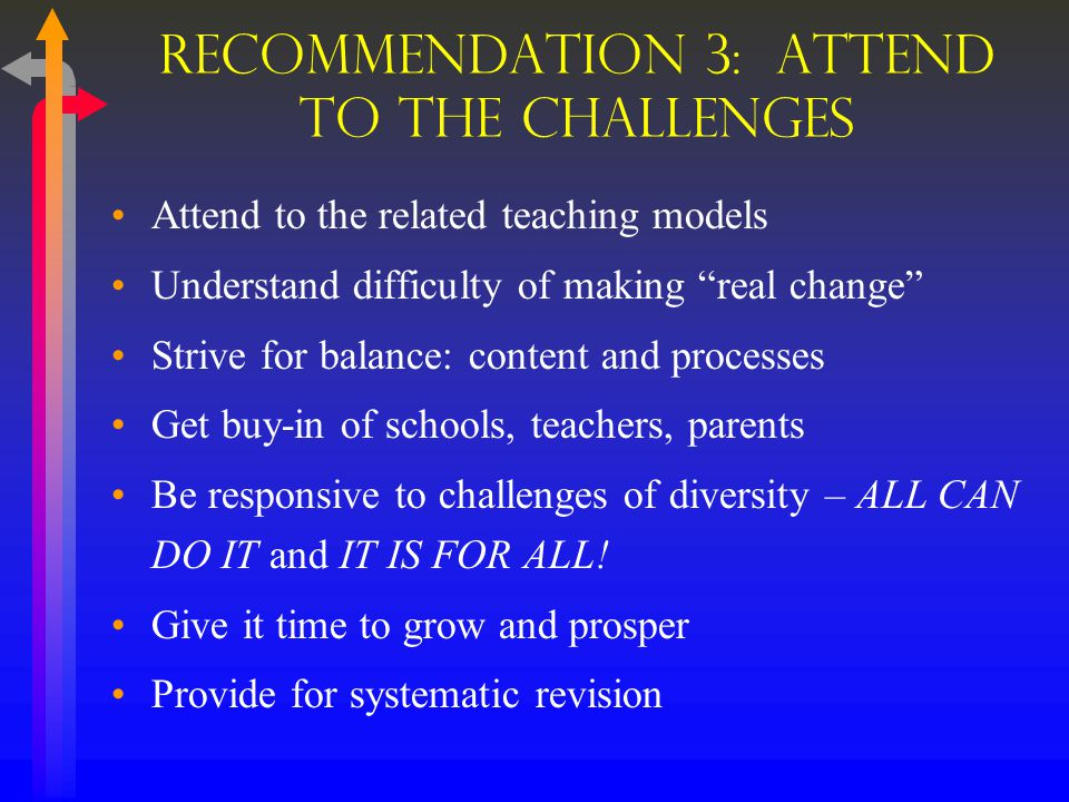 Recommendation 3: ATTEND to the Challenges Attend to the related teaching models Understand difficulty of making real change Strive for balance: content and processes Get buy-in of schools, teachers, parents Be responsive to challenges of diversity – ALL CAN DO IT and IT IS FOR ALL.