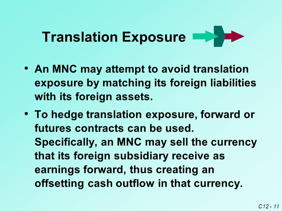 C12 - 11 An MNC may attempt to avoid translation exposure by matching its foreign liabilities with its foreign assets.