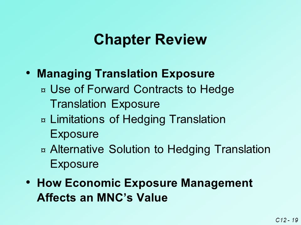 C12 - 19 Chapter Review Managing Translation Exposure ¤ Use of Forward Contracts to Hedge Translation Exposure ¤ Limitations of Hedging Translation Exposure ¤ Alternative Solution to Hedging Translation Exposure How Economic Exposure Management Affects an MNC's Value
