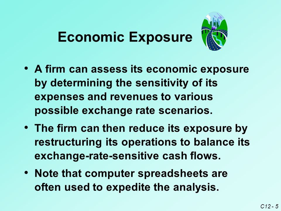 C12 - 5 A firm can assess its economic exposure by determining the sensitivity of its expenses and revenues to various possible exchange rate scenarios.