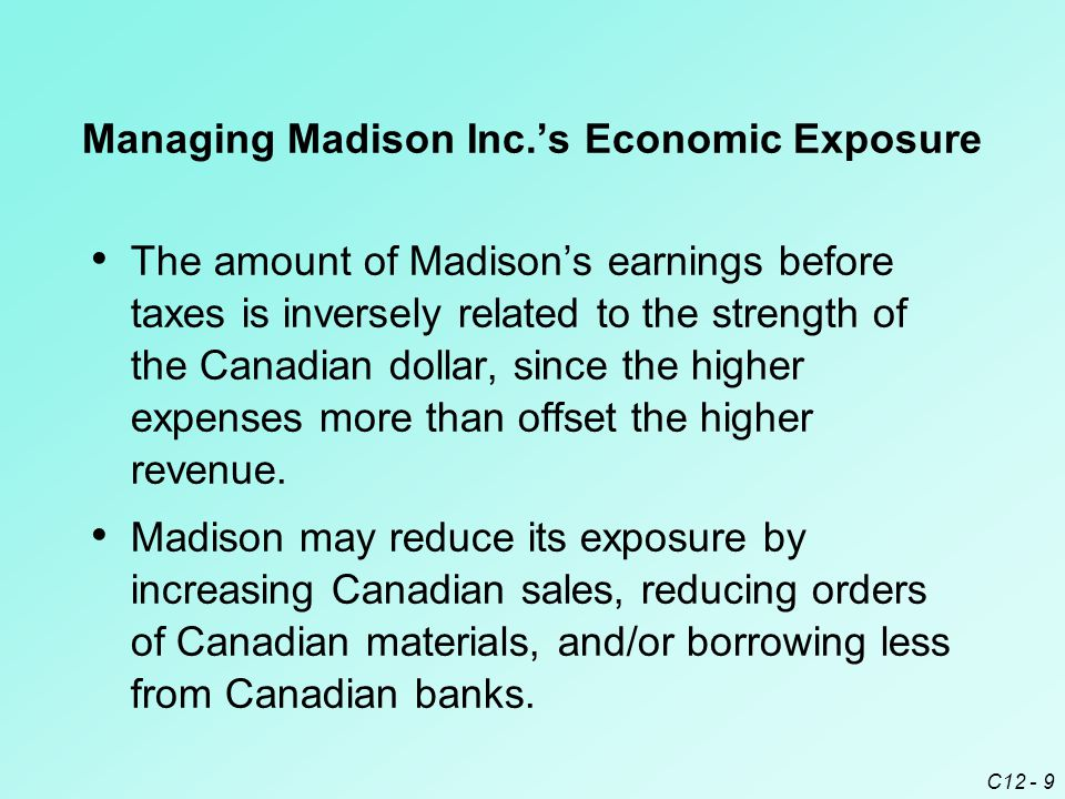 C12 - 9 Managing Madison Inc.'s Economic Exposure The amount of Madison's earnings before taxes is inversely related to the strength of the Canadian dollar, since the higher expenses more than offset the higher revenue.