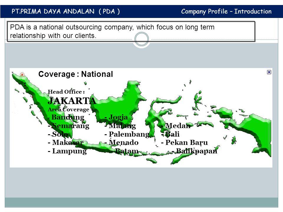  Coverage : National : Head Office : JAKARTA Area Coverage : - Bandung - Jogja - Semarang- Malang- Medan - Solo- Palembang- Bali - Makasar - Menado - Pekan Baru - Lampung - Batam - Balikpapan PDA is a national outsourcing company, which focus on long term relationship with our clients.