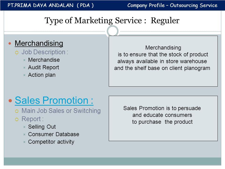 Type of Marketing Service : Reguler Merchandising  Job Description :  Merchandise  Audit Report  Action plan Sales Promotion :  Main Job Sales or Switching  Report :  Selling Out  Consumer Database  Competitor activity Merchandising is to ensure that the stock of product always available in store warehouse and the shelf base on client planogram PT.PRIMA DAYA ANDALAN ( PDA ) Company Profile – Outsourcing Service Sales Promotion is to persuade and educate consumers to purchase the product
