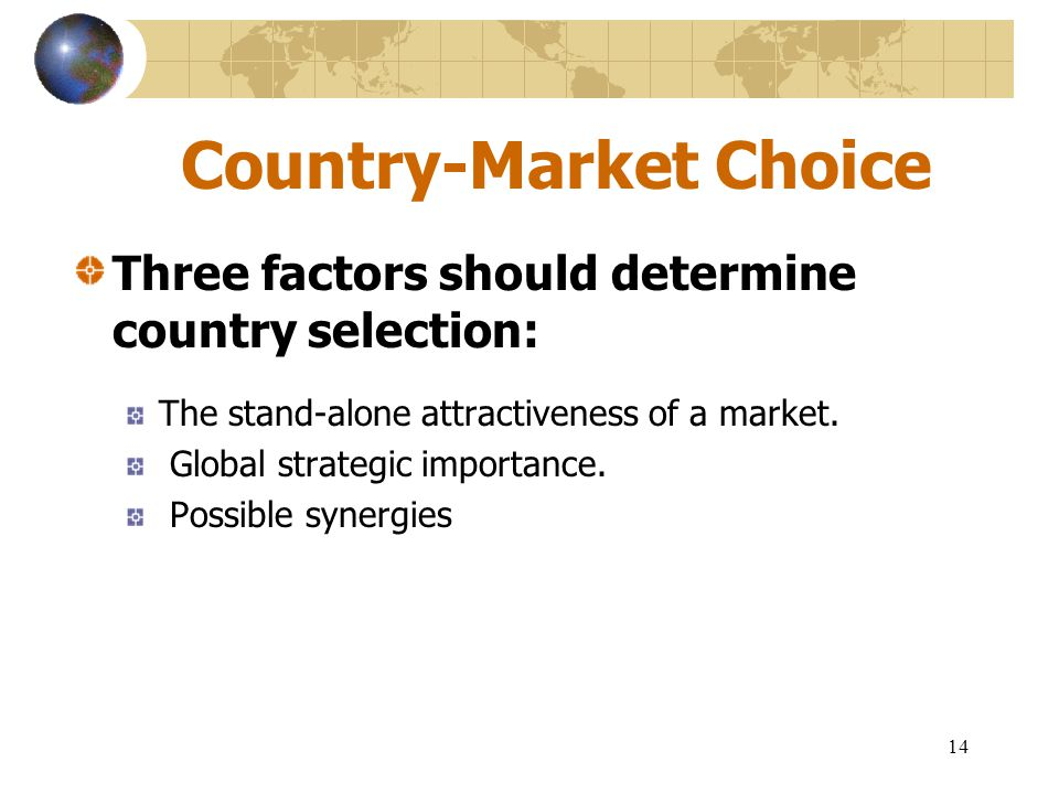 14 Country-Market Choice Three factors should determine country selection: The stand-alone attractiveness of a market. Global strategic importance. Po
