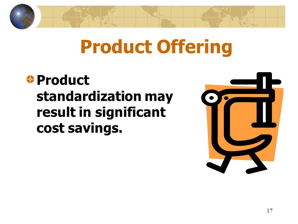 17 Product Offering Product standardization may result in significant cost savings.