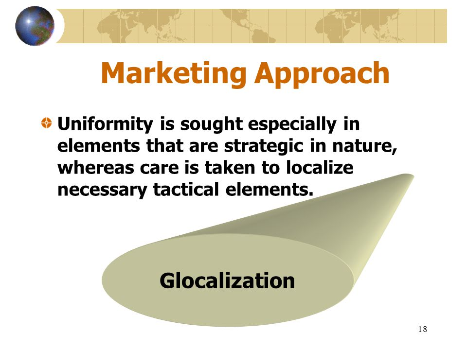 18 Marketing Approach Uniformity is sought especially in elements that are strategic in nature, whereas care is taken to localize necessary tactical e