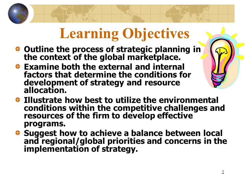 2 Learning Objectives Outline the process of strategic planning in the context of the global marketplace. Examine both the external and internal facto